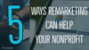 5 Ways Remarketing Can Help Your Nonprofit