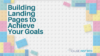 Building Landing Pages to Achieve Your Goals