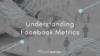 Understanding Facebook Metrics
